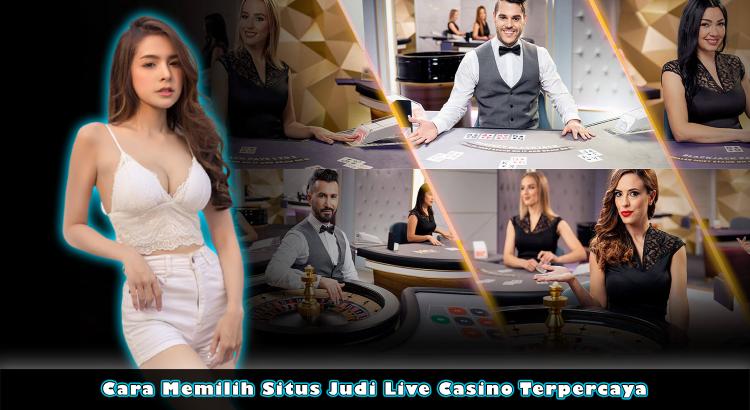 Cara Memilih Situs Judi Live Casino Terpercaya